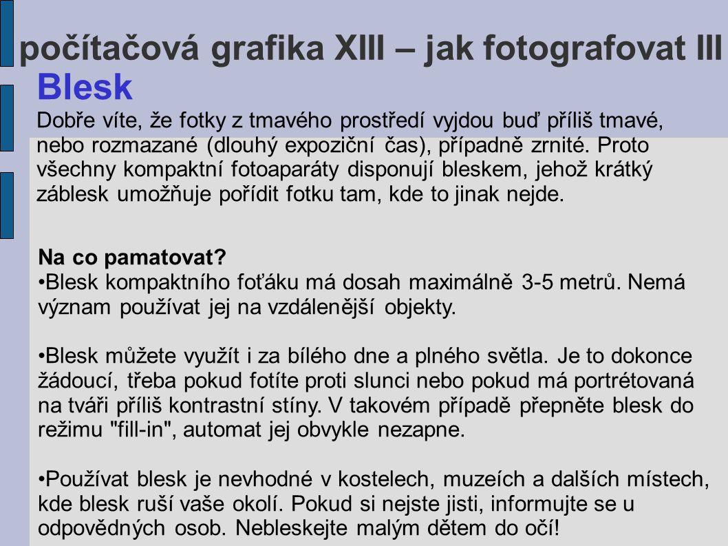 počítačová grafika XIII – jak fotografovat III Blesk Dobře víte, že fotky z tmavého prostředí vyjdou buď příliš tmavé, nebo rozmazané (dlouhý expoziční čas), případně zrnité.