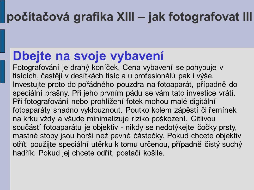 počítačová grafika XIII – jak fotografovat III Dbejte na svoje vybavení Fotografování je drahý koníček.