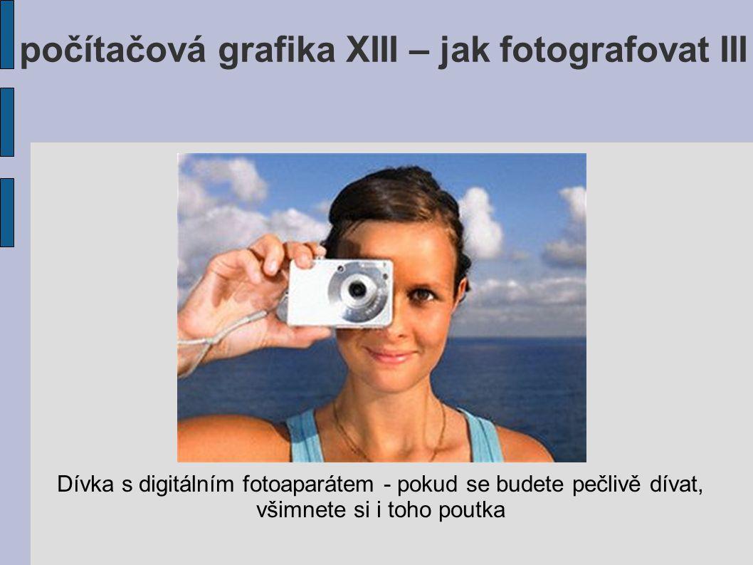 počítačová grafika XIII – jak fotografovat III Dívka s digitálním fotoaparátem - pokud se budete pečlivě dívat, všimnete si i toho poutka
