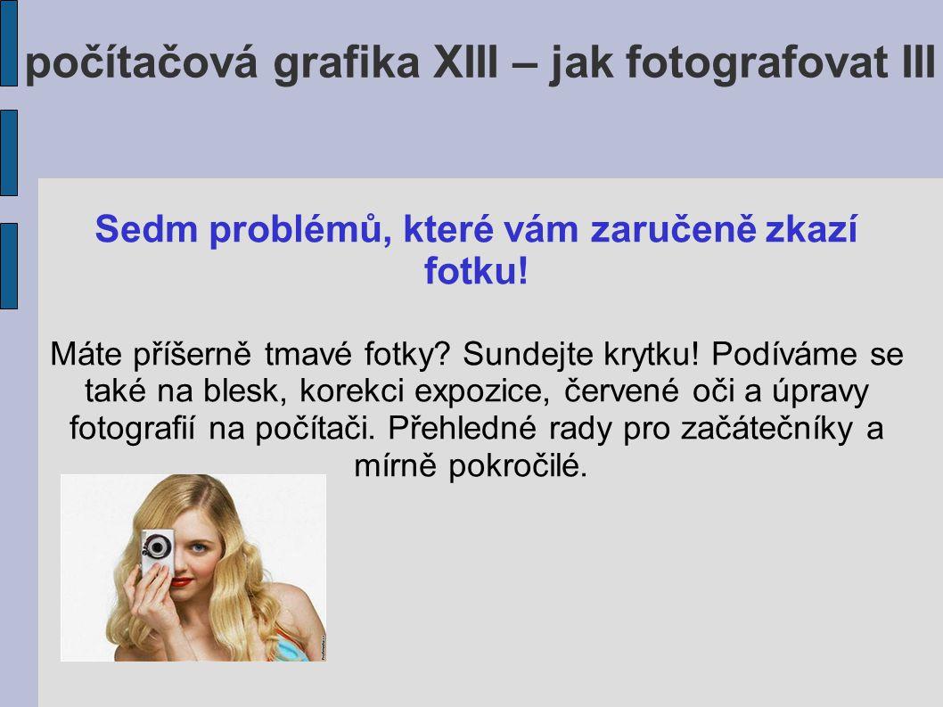 počítačová grafika XIII – jak fotografovat III Sedm problémů, které vám zaručeně zkazí fotku.