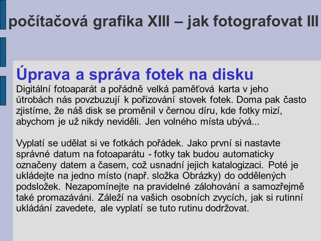 počítačová grafika XIII – jak fotografovat III Úprava a správa fotek na disku Digitální fotoaparát a pořádně velká paměťová karta v jeho útrobách nás povzbuzují k pořizování stovek fotek.
