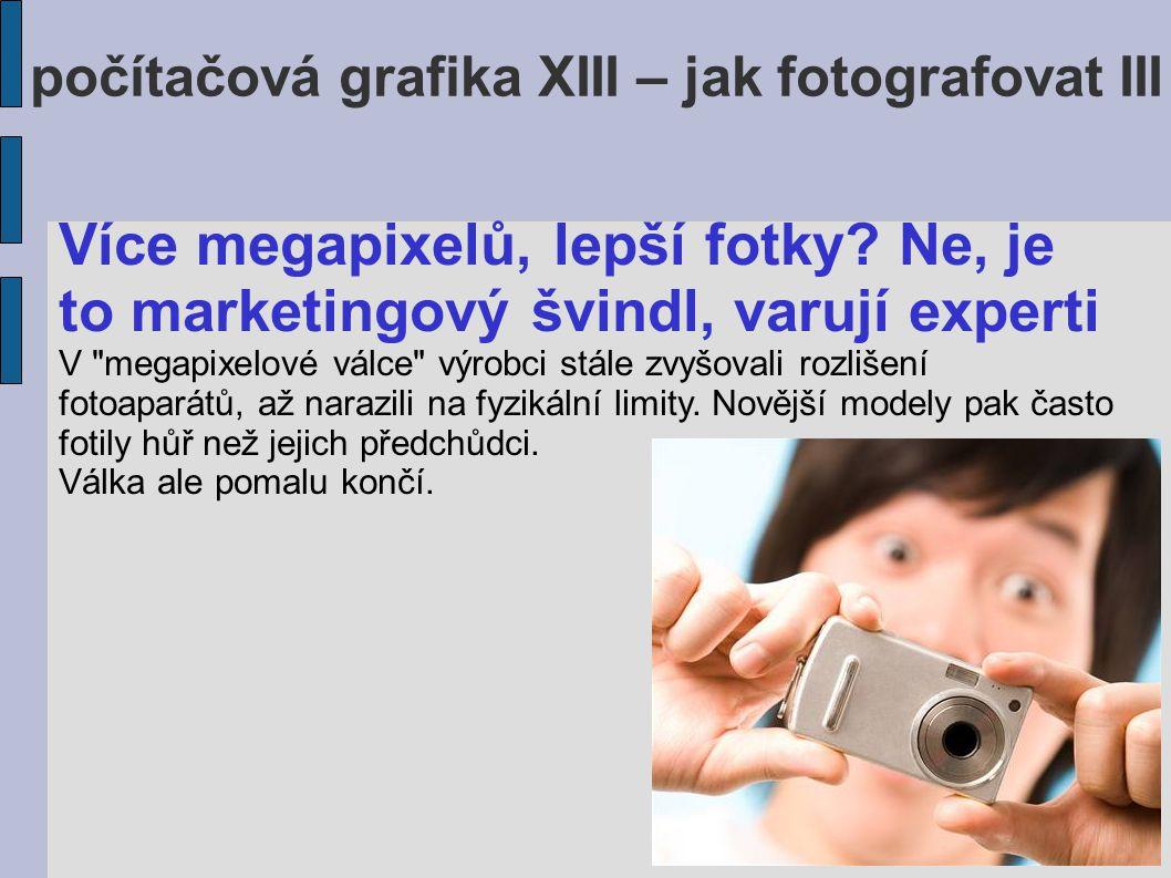 počítačová grafika XIII – jak fotografovat III Více megapixelů, lepší fotky.