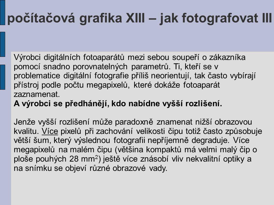 počítačová grafika XIII – jak fotografovat III Výrobci digitálních fotoaparátů mezi sebou soupeří o zákazníka pomocí snadno porovnatelných parametrů.
