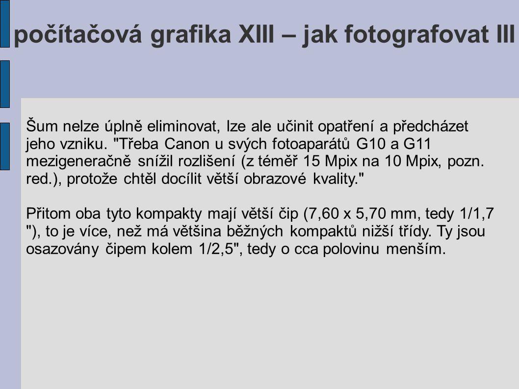 počítačová grafika XIII – jak fotografovat III Šum nelze úplně eliminovat, lze ale učinit opatření a předcházet jeho vzniku.