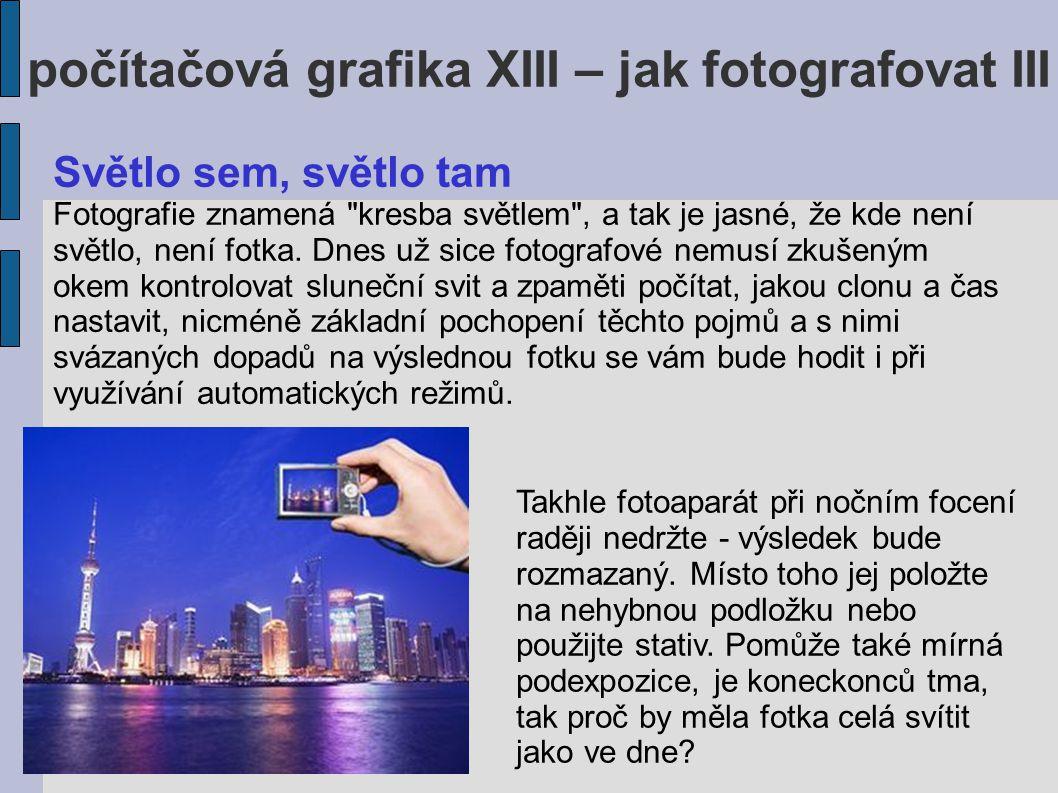 počítačová grafika XIII – jak fotografovat III Světlo sem, světlo tam Fotografie znamená kresba světlem , a tak je jasné, že kde není světlo, není fotka.