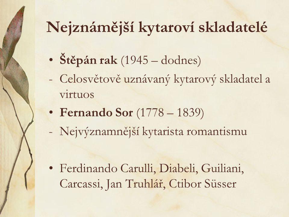 Nejznámější kytaroví skladatelé Štěpán rak (1945 – dodnes) -Celosvětově uznávaný kytarový skladatel a virtuos Fernando Sor (1778 – 1839) -Nejvýznamněj