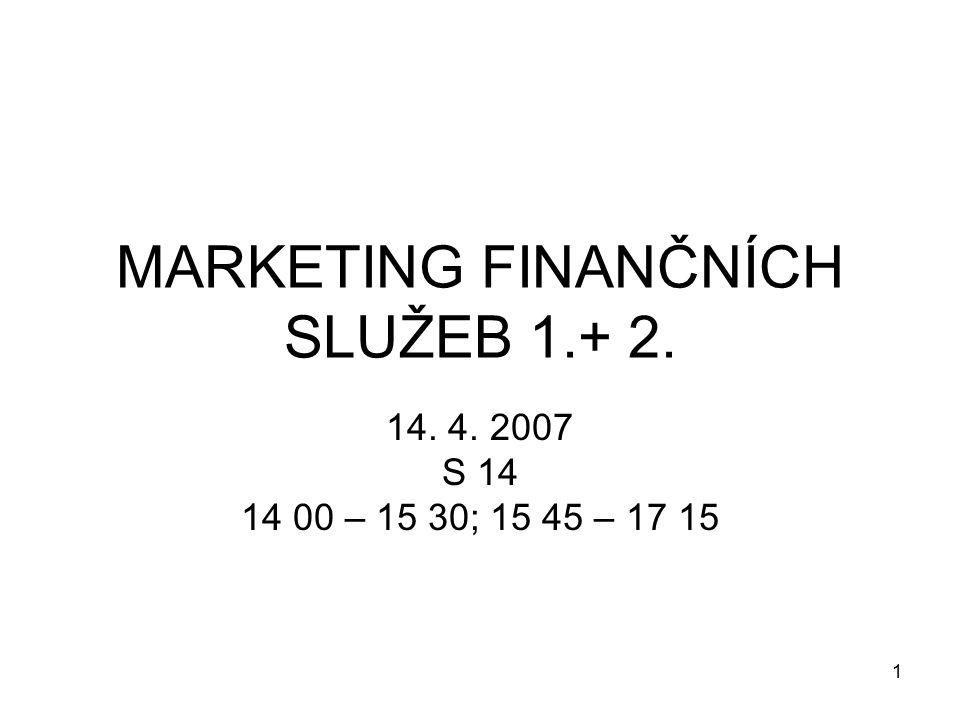 1 MARKETING FINANČNÍCH SLUŽEB 1.+ 2. 14. 4. 2007 S 14 14 00 – 15 30; 15 45 – 17 15