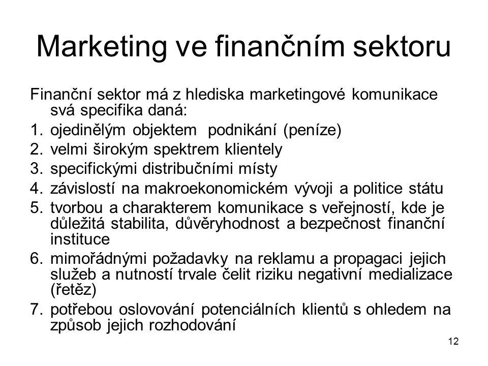 12 Marketing ve finančním sektoru Finanční sektor má z hlediska marketingové komunikace svá specifika daná: 1.ojedinělým objektem podnikání (peníze) 2.velmi širokým spektrem klientely 3.specifickými distribučními místy 4.závislostí na makroekonomickém vývoji a politice státu 5.tvorbou a charakterem komunikace s veřejností, kde je důležitá stabilita, důvěryhodnost a bezpečnost finanční instituce 6.mimořádnými požadavky na reklamu a propagaci jejich služeb a nutností trvale čelit riziku negativní medializace (řetěz) 7.potřebou oslovování potenciálních klientů s ohledem na způsob jejich rozhodování