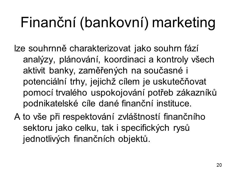 20 Finanční (bankovní) marketing lze souhrnně charakterizovat jako souhrn fází analýzy, plánování, koordinaci a kontroly všech aktivit banky, zaměřených na současné i potenciální trhy, jejichž cílem je uskutečňovat pomocí trvalého uspokojování potřeb zákazníků podnikatelské cíle dané finanční instituce.