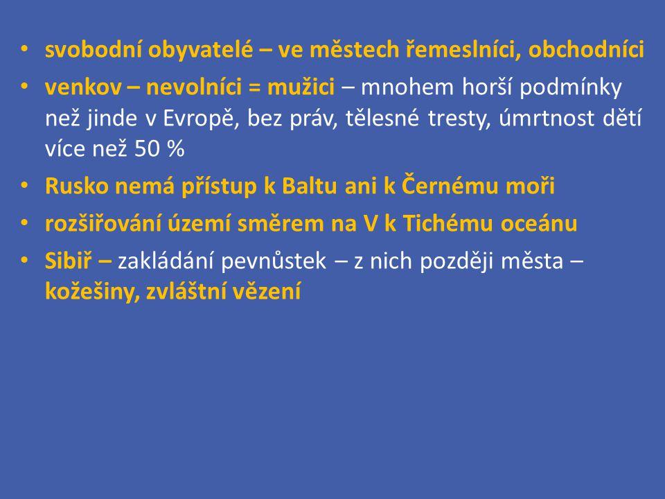 svobodní obyvatelé – ve městech řemeslníci, obchodníci venkov – nevolníci = mužici – mnohem horší podmínky než jinde v Evropě, bez práv, tělesné tresty, úmrtnost dětí více než 50 % Rusko nemá přístup k Baltu ani k Černému moři rozšiřování území směrem na V k Tichému oceánu Sibiř – zakládání pevnůstek – z nich později města – kožešiny, zvláštní vězení