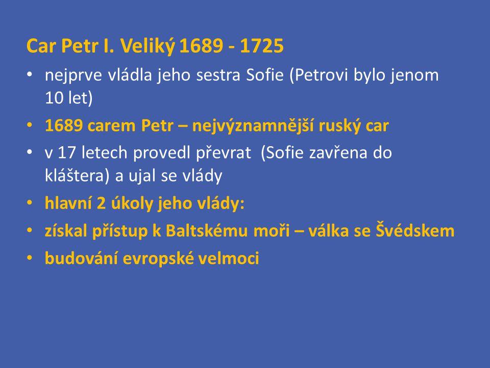 Car Petr I. Veliký 1689 - 1725 nejprve vládla jeho sestra Sofie (Petrovi bylo jenom 10 let) 1689 carem Petr – nejvýznamnější ruský car v 17 letech pro