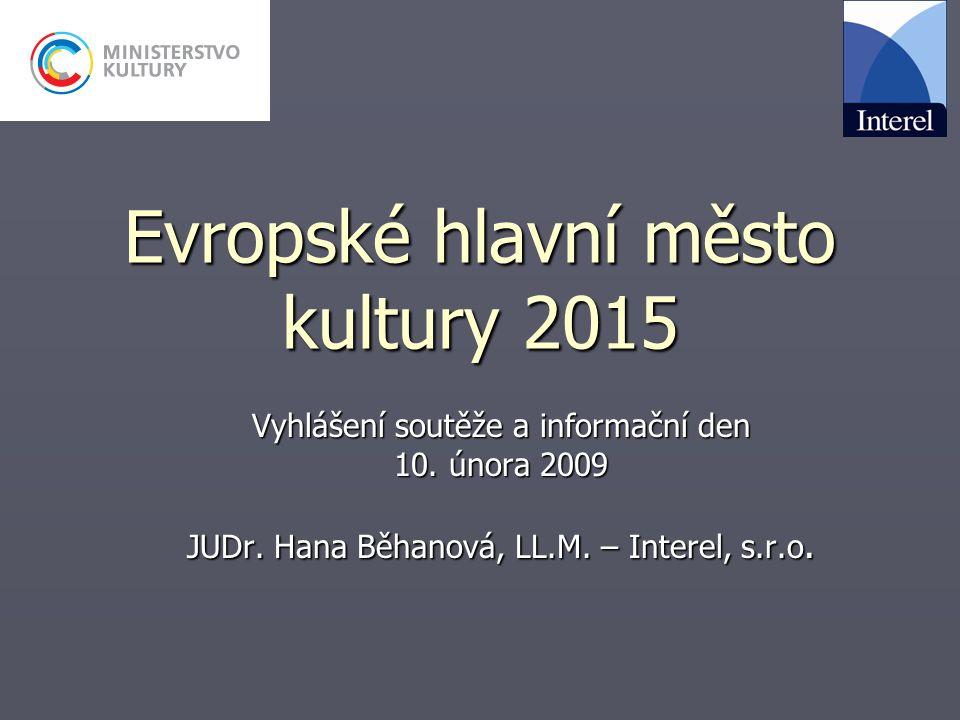 Evropské hlavní město kultury 2015 Vyhlášení soutěže a informační den 10. února 2009 JUDr. Hana Běhanová, LL.M. – Interel, s.r.o.