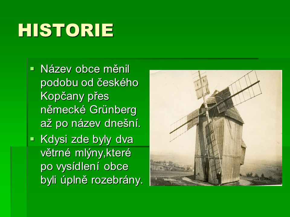 HISTORIE  Název obce měnil podobu od českého Kopčany přes německé Grünberg až po název dnešní.  Kdysi zde byly dva větrné mlýny,které po vysídlení o