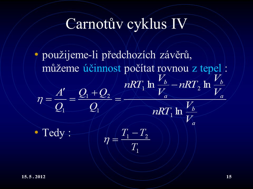 15. 5. 201215 Carnotův cyklus IV použijeme-li předchozích závěrů, můžeme účinnost počítat rovnou z tepel : Tedy :