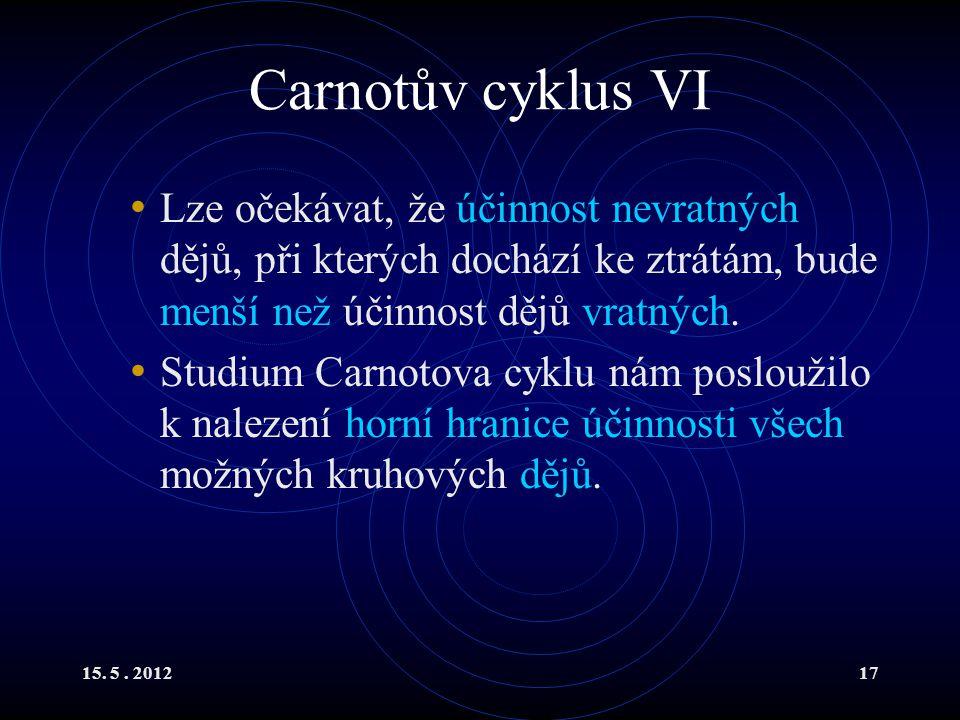 15. 5. 201217 Carnotův cyklus VI Lze očekávat, že účinnost nevratných dějů, při kterých dochází ke ztrátám, bude menší než účinnost dějů vratných. Stu