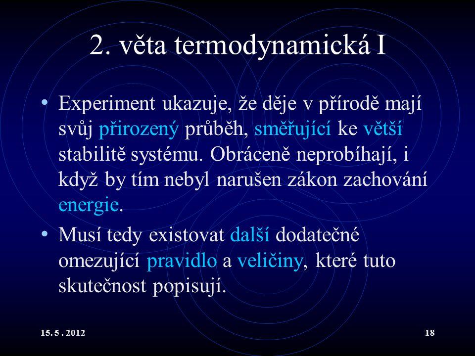 15. 5. 201218 2. věta termodynamická I Experiment ukazuje, že děje v přírodě mají svůj přirozený průběh, směřující ke větší stabilitě systému. Obrácen