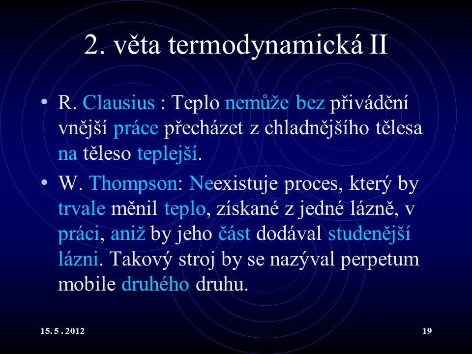 15. 5. 201219 2. věta termodynamická II R. Clausius : Teplo nemůže bez přivádění vnější práce přecházet z chladnějšího tělesa na těleso teplejší. W. T