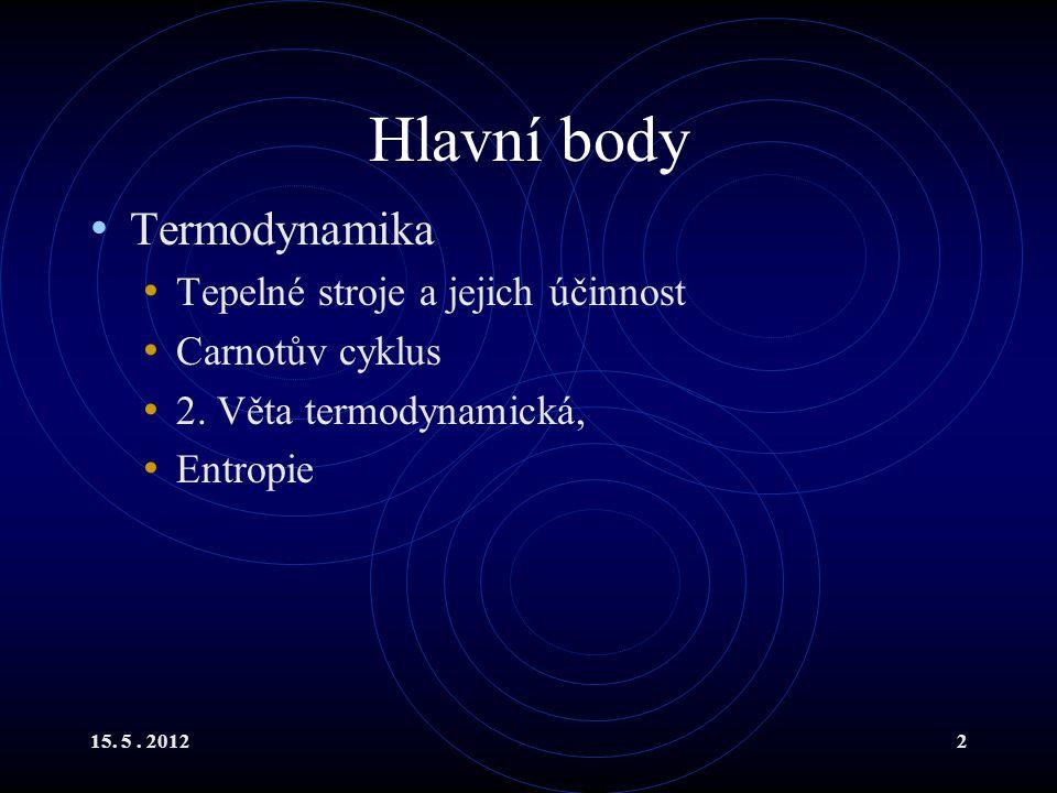 15. 5. 20122 Hlavní body Termodynamika Tepelné stroje a jejich účinnost Carnotův cyklus 2. Věta termodynamická, Entropie