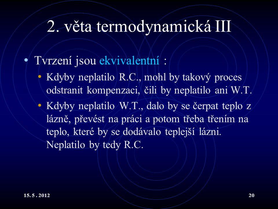 15. 5. 201220 2. věta termodynamická III Tvrzení jsou ekvivalentní : Kdyby neplatilo R.C., mohl by takový proces odstranit kompenzaci, čili by neplati