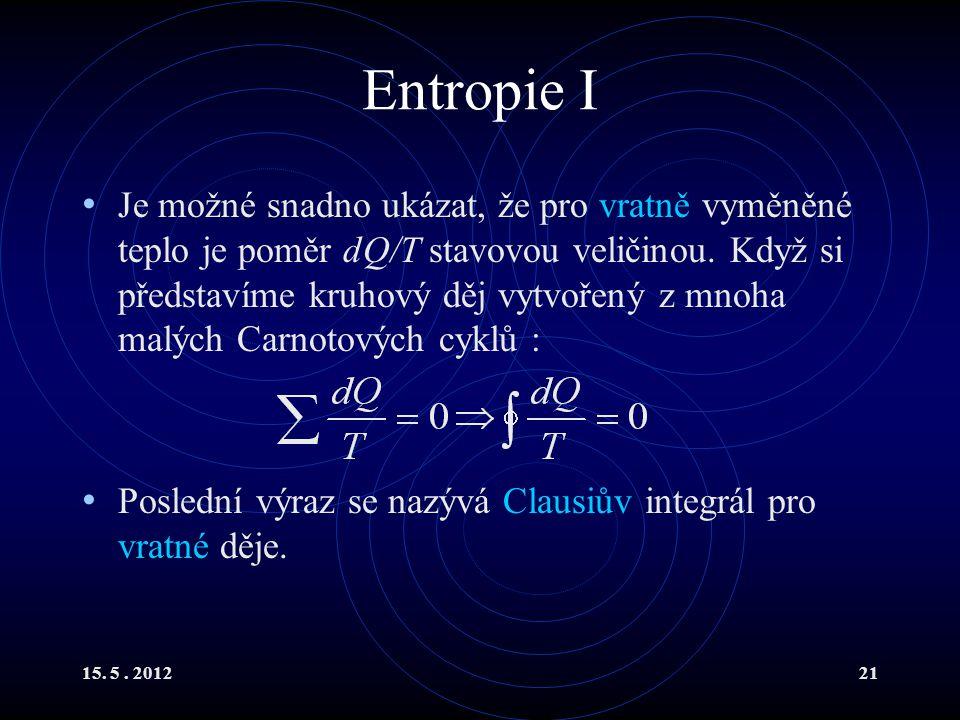 15. 5. 201221 Entropie I Je možné snadno ukázat, že pro vratně vyměněné teplo je poměr dQ/T stavovou veličinou. Když si představíme kruhový děj vytvoř