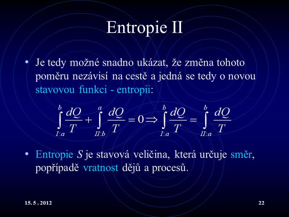 15. 5. 201222 Entropie II Je tedy možné snadno ukázat, že změna tohoto poměru nezávisí na cestě a jedná se tedy o novou stavovou funkci - entropii: En