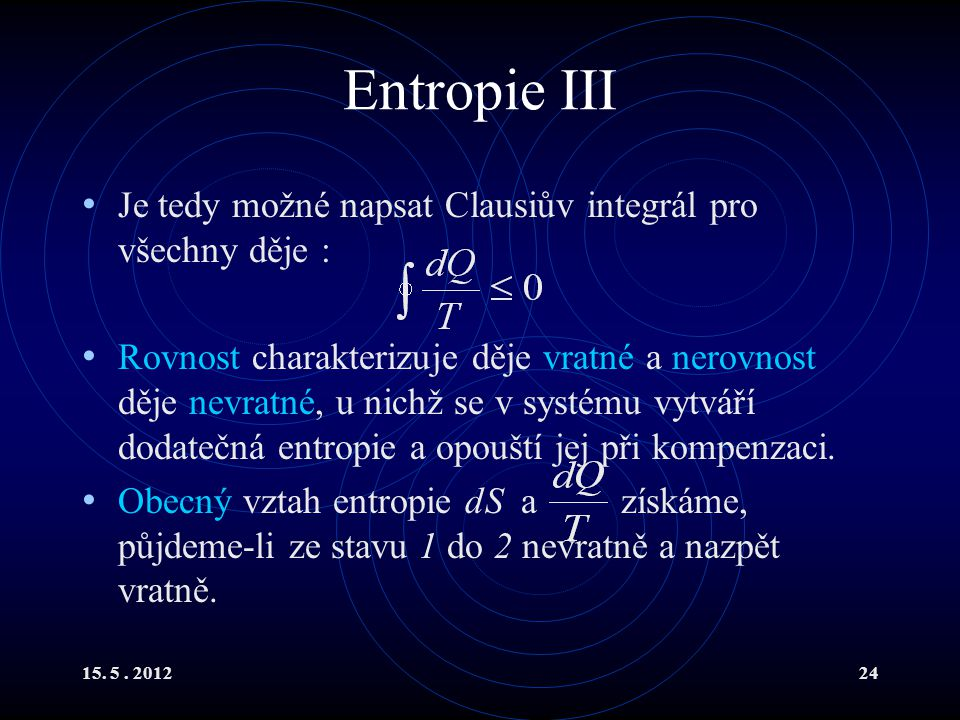 15. 5. 201224 Entropie III Je tedy možné napsat Clausiův integrál pro všechny děje : Rovnost charakterizuje děje vratné a nerovnost děje nevratné, u n