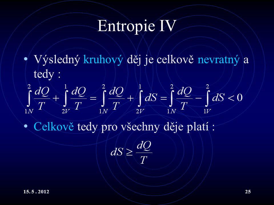 15. 5. 201225 Entropie IV Výsledný kruhový děj je celkově nevratný a tedy : Celkově tedy pro všechny děje platí :