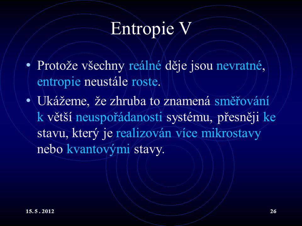 15. 5. 201226 Entropie V Protože všechny reálné děje jsou nevratné, entropie neustále roste. Ukážeme, že zhruba to znamená směřování k větší neuspořád