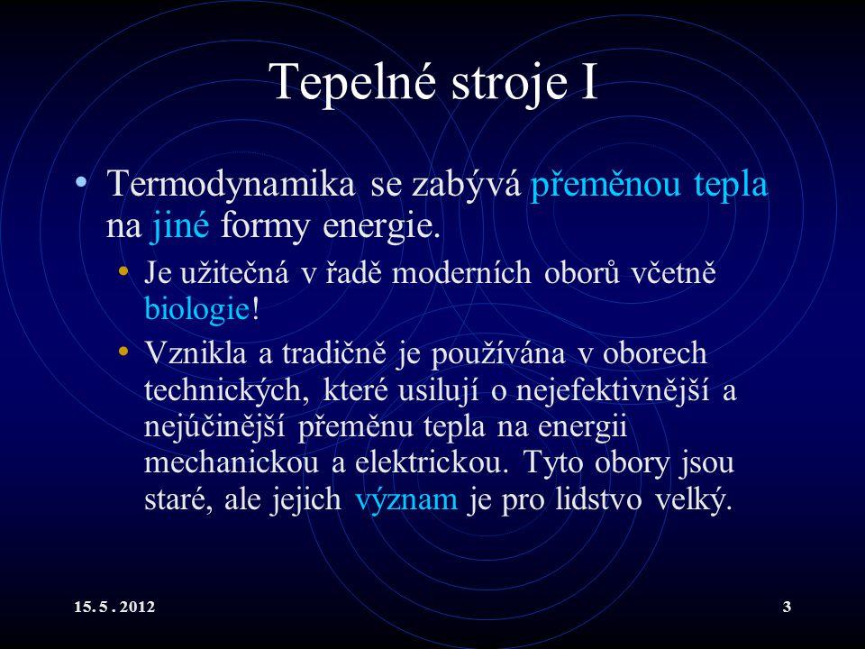 15. 5. 20123 Tepelné stroje I Termodynamika se zabývá přeměnou tepla na jiné formy energie. Je užitečná v řadě moderních oborů včetně biologie! Vznikl