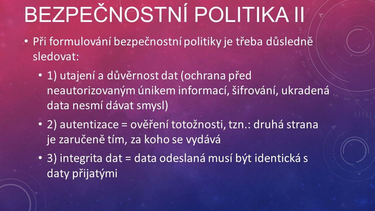BEZPEČNOSTNÍ POLITIKA II Při formulování bezpečnostní politiky je třeba důsledně sledovat: 1) utajení a důvěrnost dat (ochrana před neautorizovaným únikem informací, šifrování, ukradená data nesmí dávat smysl) 2) autentizace = ověření totožnosti, tzn.: druhá strana je zaručeně tím, za koho se vydává 3) integrita dat = data odeslaná musí být identická s daty přijatými