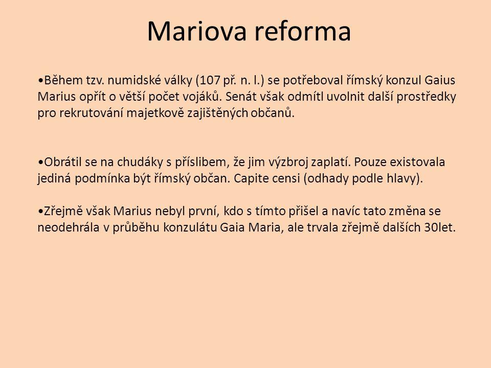 Mariova reforma Během tzv. numidské války (107 př. n. l.) se potřeboval římský konzul Gaius Marius opřít o větší počet vojáků. Senát však odmítl uvoln