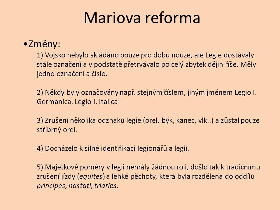Mariova reforma Změny: 1) Vojsko nebylo skládáno pouze pro dobu nouze, ale Legie dostávaly stále označení a v podstatě přetrvávalo po celý zbytek dějin říše.