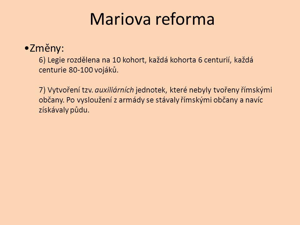 Mariova reforma Změny: 6) Legie rozdělena na 10 kohort, každá kohorta 6 centurií, každá centurie 80-100 vojáků. 7) Vytvoření tzv. auxiliárních jednote