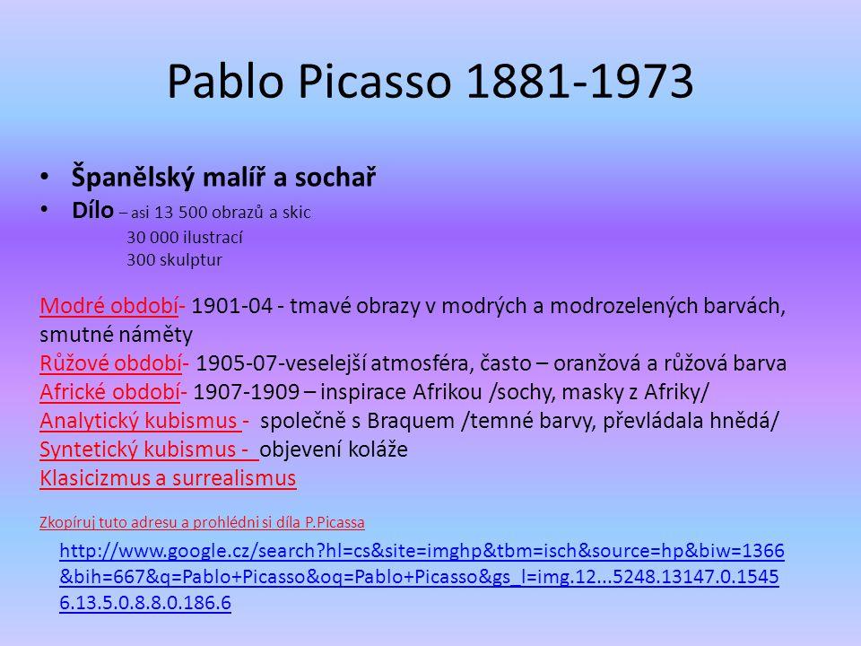 Pablo Picasso 1881-1973 Španělský malíř a sochař Dílo – as i 13 500 obrazů a skic 30 000 ilustrací 300 skulptur Modré období- 1901-04 - tmavé obrazy v