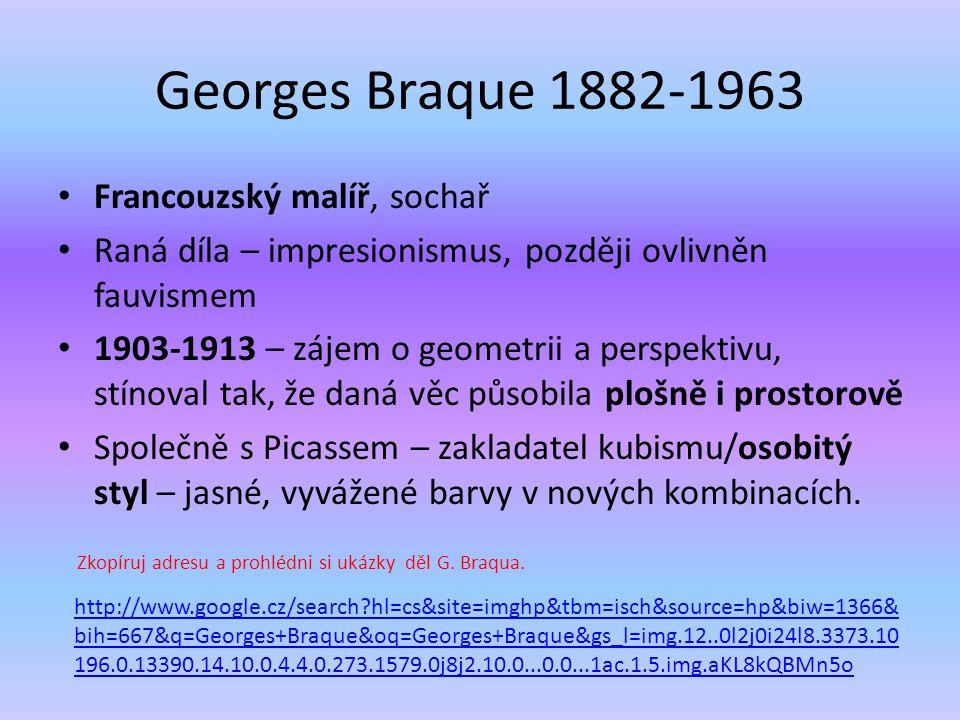 Georges Braque 1882-1963 Francouzský malíř, sochař Raná díla – impresionismus, později ovlivněn fauvismem 1903-1913 – zájem o geometrii a perspektivu,