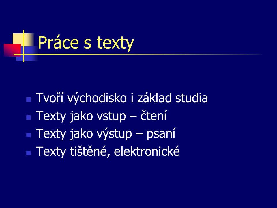 Práce s texty Tvoří východisko i základ studia Texty jako vstup – čtení Texty jako výstup – psaní Texty tištěné, elektronické