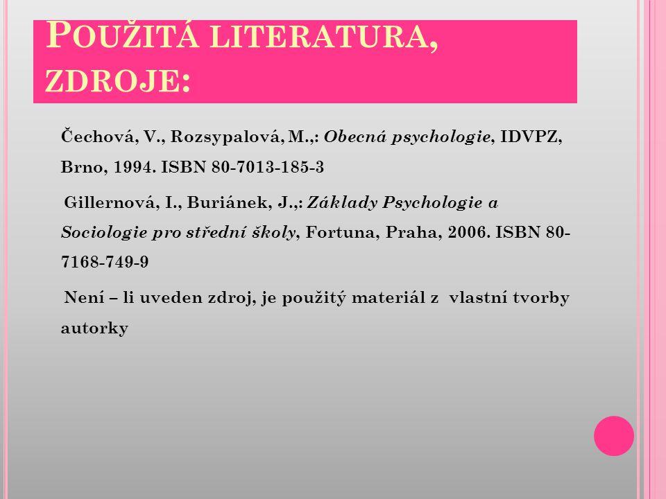P OUŽITÁ LITERATURA, ZDROJE : Čechová, V., Rozsypalová, M.,: Obecná psychologie, IDVPZ, Brno, 1994.