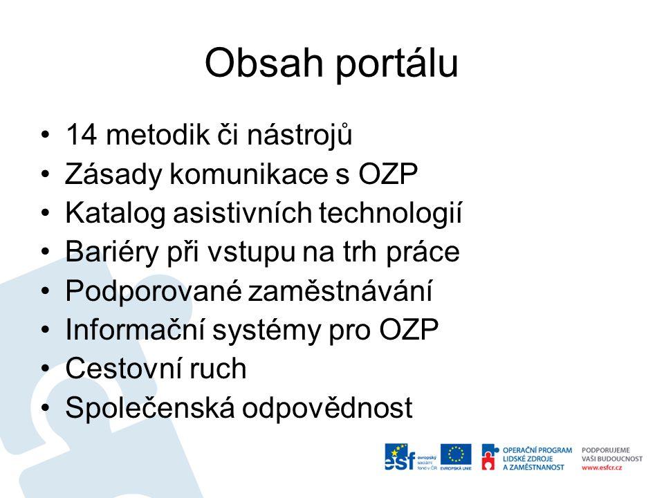 Obsah portálu 14 metodik či nástrojů Zásady komunikace s OZP Katalog asistivních technologií Bariéry při vstupu na trh práce Podporované zaměstnávání Informační systémy pro OZP Cestovní ruch Společenská odpovědnost