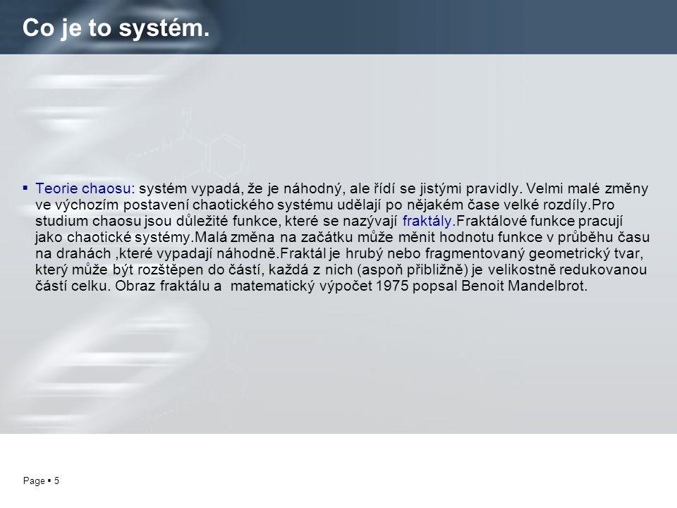 Page  5 Co je to systém.  Teorie chaosu: systém vypadá, že je náhodný, ale řídí se jistými pravidly. Velmi malé změny ve výchozím postavení chaotick