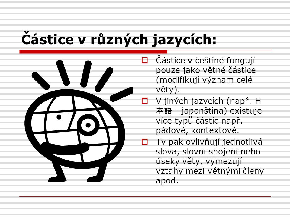 Částice v různých jazycích:  Částice v češtině fungují pouze jako větné částice (modifikují význam celé věty).  V jiných jazycích (např. 日 本語 - japo