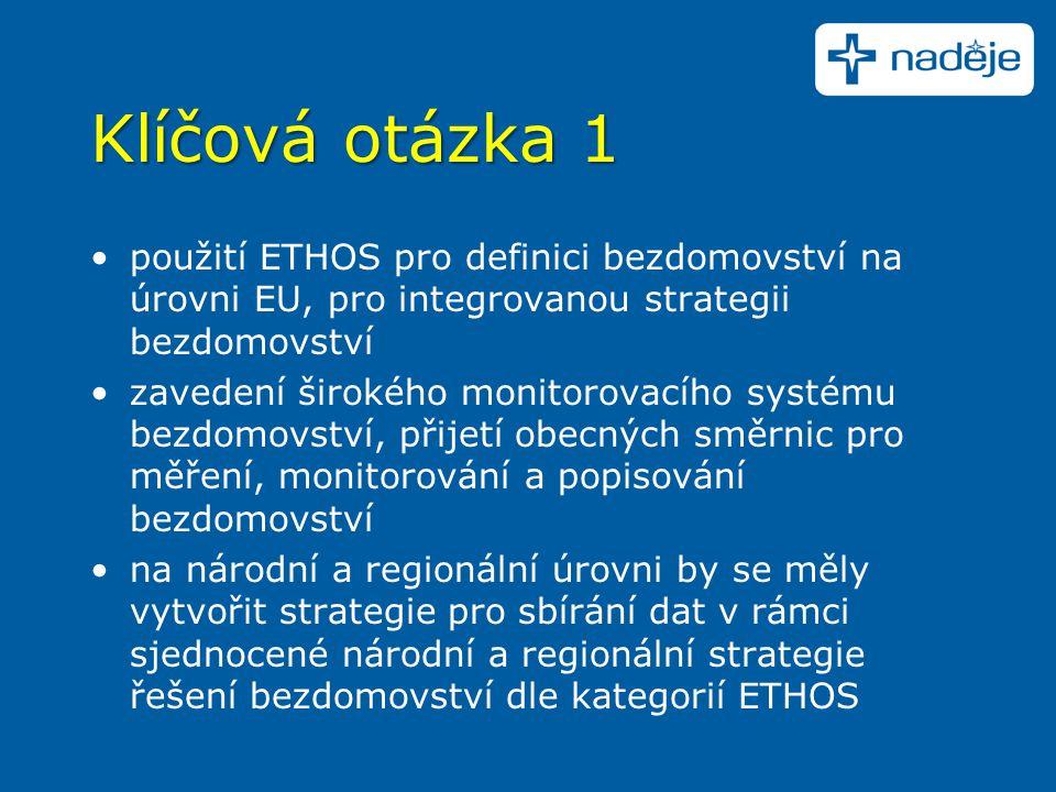 Klíčová otázka 1 použití ETHOS pro definici bezdomovství na úrovni EU, pro integrovanou strategii bezdomovství zavedení širokého monitorovacího systému bezdomovství, přijetí obecných směrnic pro měření, monitorování a popisování bezdomovství na národní a regionální úrovni by se měly vytvořit strategie pro sbírání dat v rámci sjednocené národní a regionální strategie řešení bezdomovství dle kategorií ETHOS
