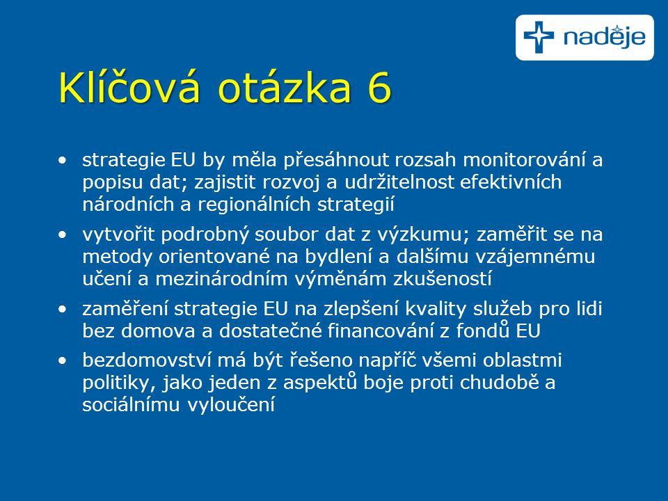 Klíčová otázka 6 strategie EU by měla přesáhnout rozsah monitorování a popisu dat; zajistit rozvoj a udržitelnost efektivních národních a regionálních strategií vytvořit podrobný soubor dat z výzkumu; zaměřit se na metody orientované na bydlení a dalšímu vzájemnému učení a mezinárodním výměnám zkušeností zaměření strategie EU na zlepšení kvality služeb pro lidi bez domova a dostatečné financování z fondů EU bezdomovství má být řešeno napříč všemi oblastmi politiky, jako jeden z aspektů boje proti chudobě a sociálnímu vyloučení
