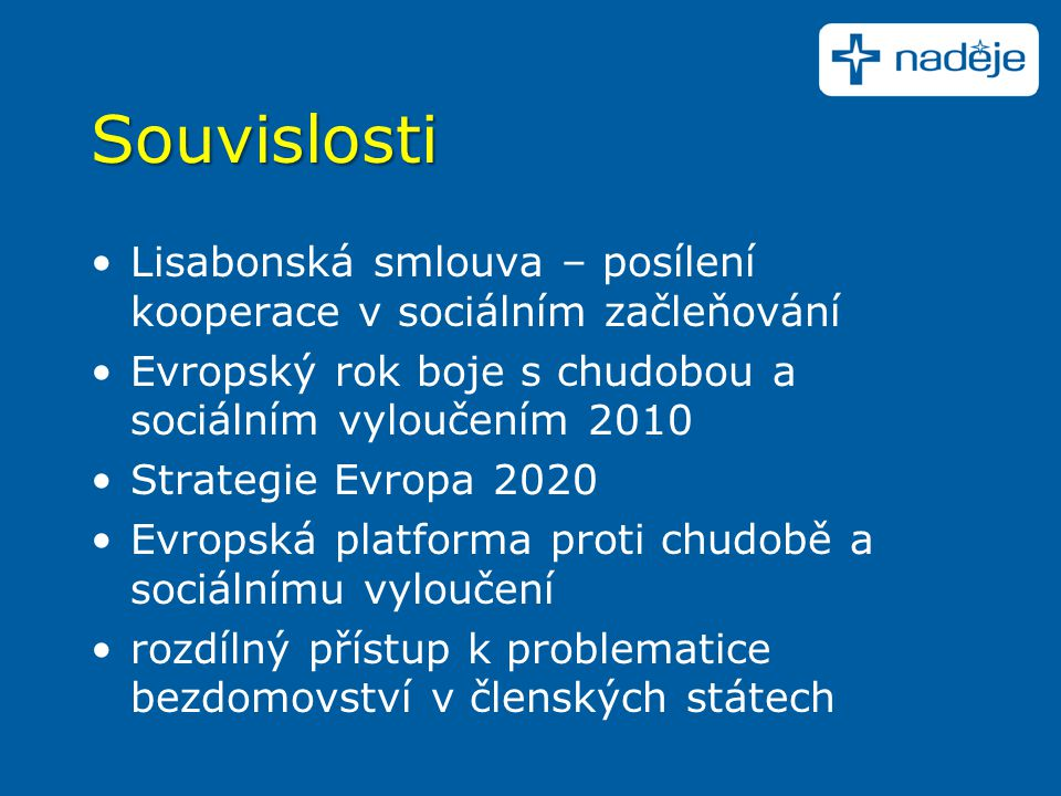Souvislosti Lisabonská smlouva – posílení kooperace v sociálním začleňování Evropský rok boje s chudobou a sociálním vyloučením 2010 Strategie Evropa 2020 Evropská platforma proti chudobě a sociálnímu vyloučení rozdílný přístup k problematice bezdomovství v členských státech