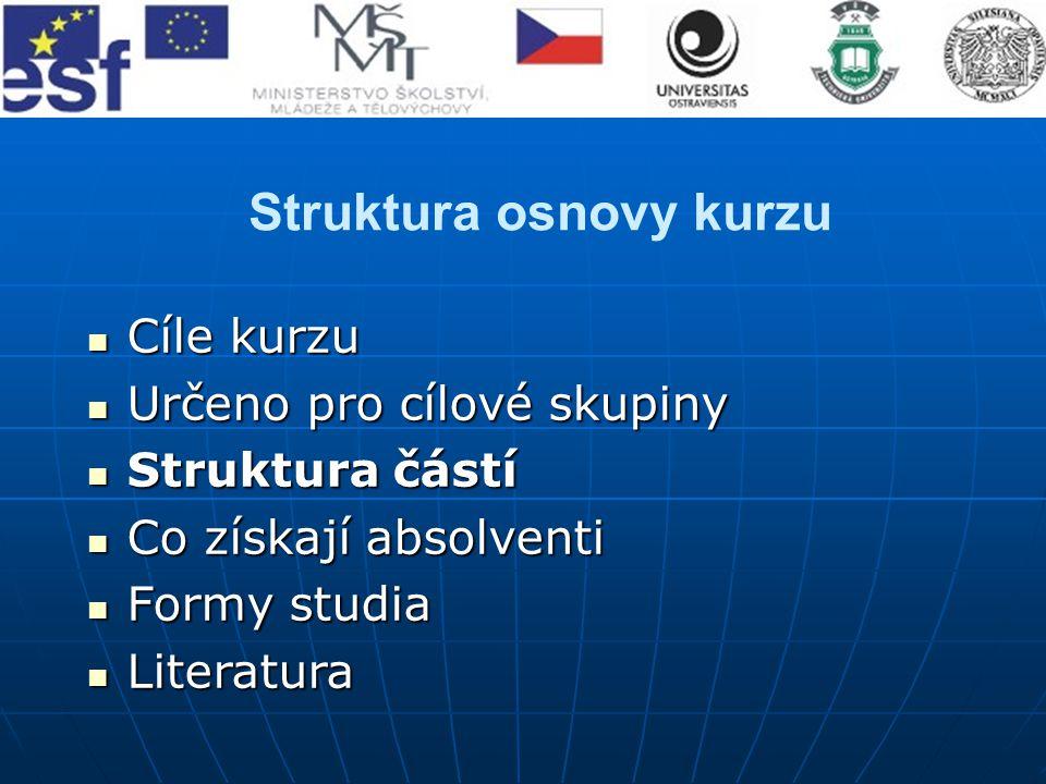 Struktura osnovy kurzu Cíle kurzu Cíle kurzu Určeno pro cílové skupiny Určeno pro cílové skupiny Struktura částí Struktura částí Co získají absolventi