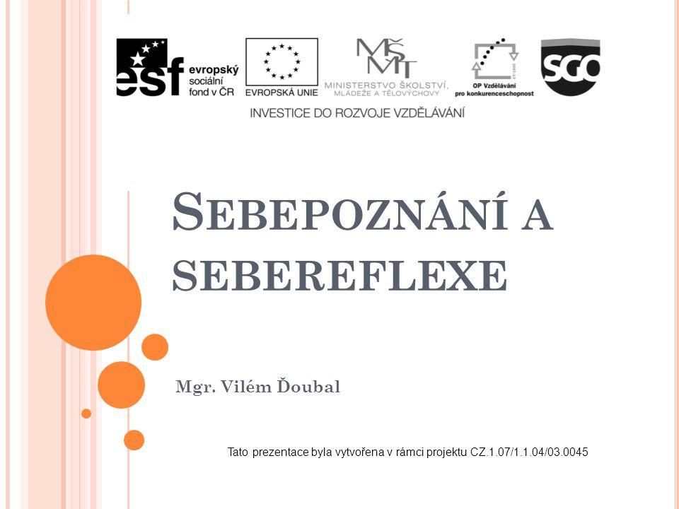 S EBEPOZNÁNÍ A SEBEREFLEXE Mgr. Vilém Ďoubal Tato prezentace byla vytvořena v rámci projektu CZ.1.07/1.1.04/03.0045