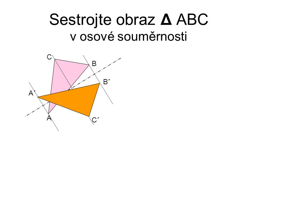 Sestrojte obraz Δ ABC v osové souměrnosti A B C A´A´ B´B´ C´C´