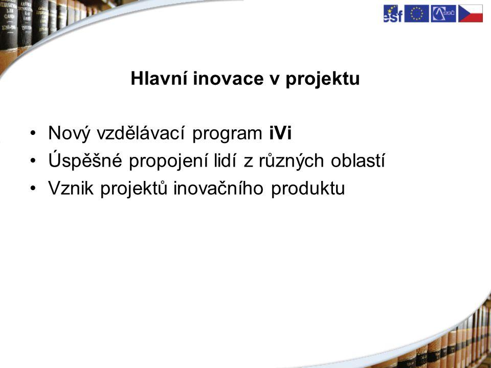 Hlavní inovace v projektu Nový vzdělávací program iVi Úspěšné propojení lidí z různých oblastí Vznik projektů inovačního produktu