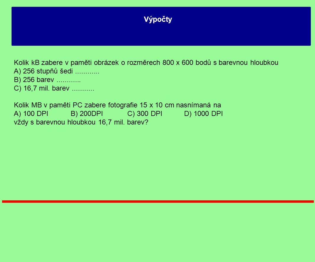 Výpočty Kolik kB zabere v paměti obrázek o rozměrech 800 x 600 bodů s barevnou hloubkou A) 256 stupňů šedi............ B) 256 barev............ C) 16,