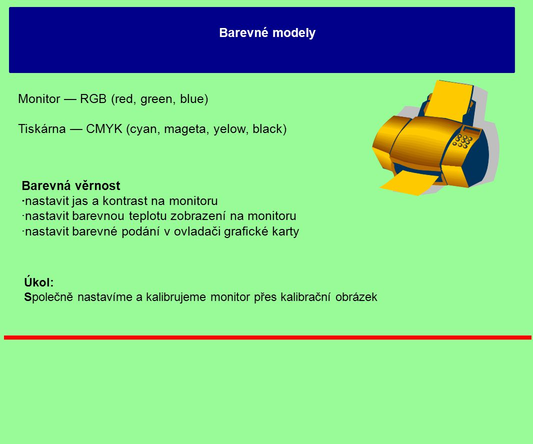 Barevné modely Monitor — RGB (red, green, blue) Tiskárna — CMYK (cyan, mageta, yelow, black) Barevná věrnost ·nastavit jas a kontrast na monitoru ·nas