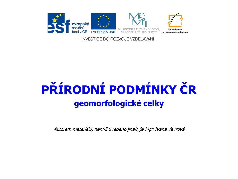 PŘÍRODNÍ PODMÍNKY ČR geomorfologické celky Autorem materiálu, není-li uvedeno jinak, je Mgr. Ivana Vávrová